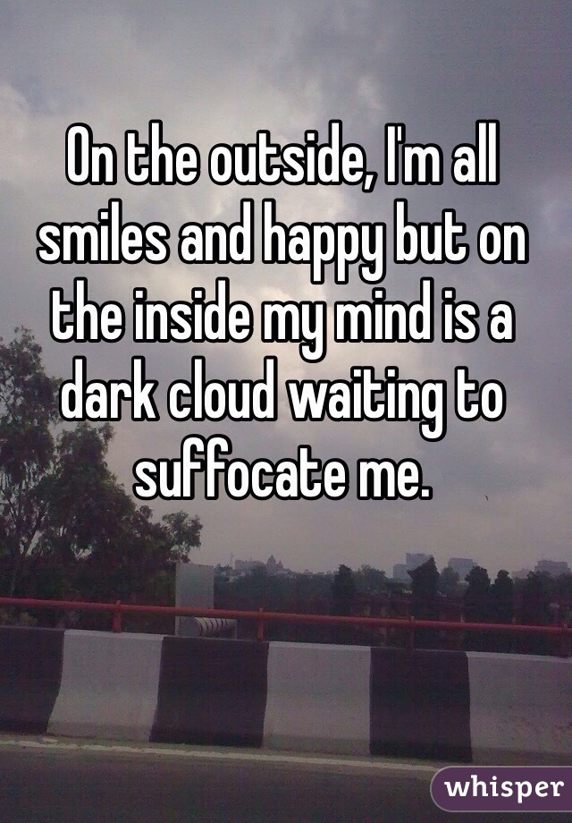 On the outside, I'm all smiles and happy but on the inside my mind is a dark cloud waiting to suffocate me.