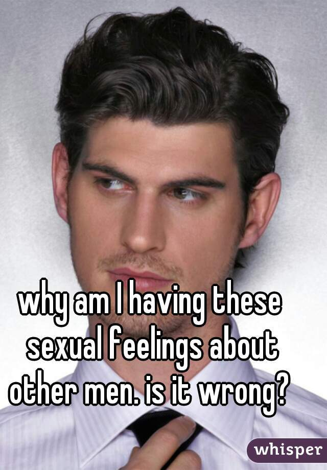 why am I having these sexual feelings about other men. is it wrong?