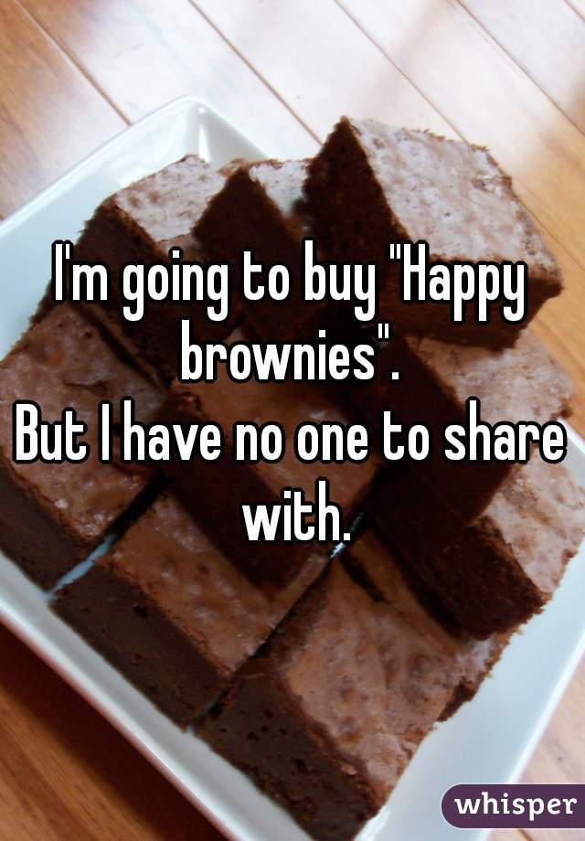 "I'm going to buy ""Happy brownies"".   But I have no one to share with."