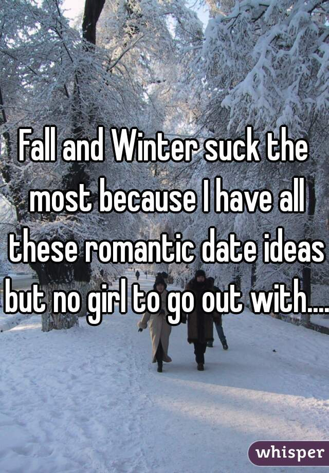 Fall and Winter suck the most because I have all these romantic date ideas but no girl to go out with....