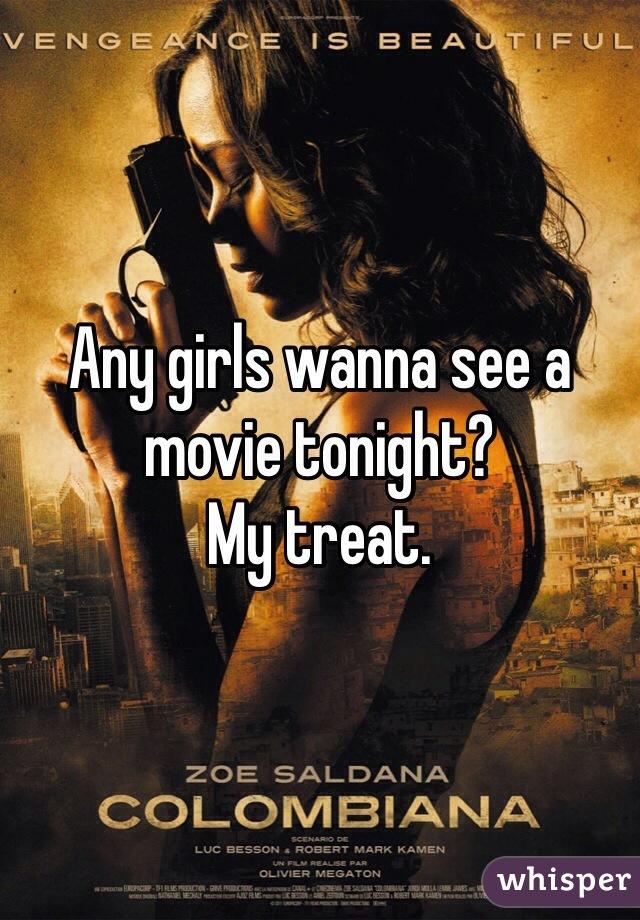Any girls wanna see a movie tonight? My treat.