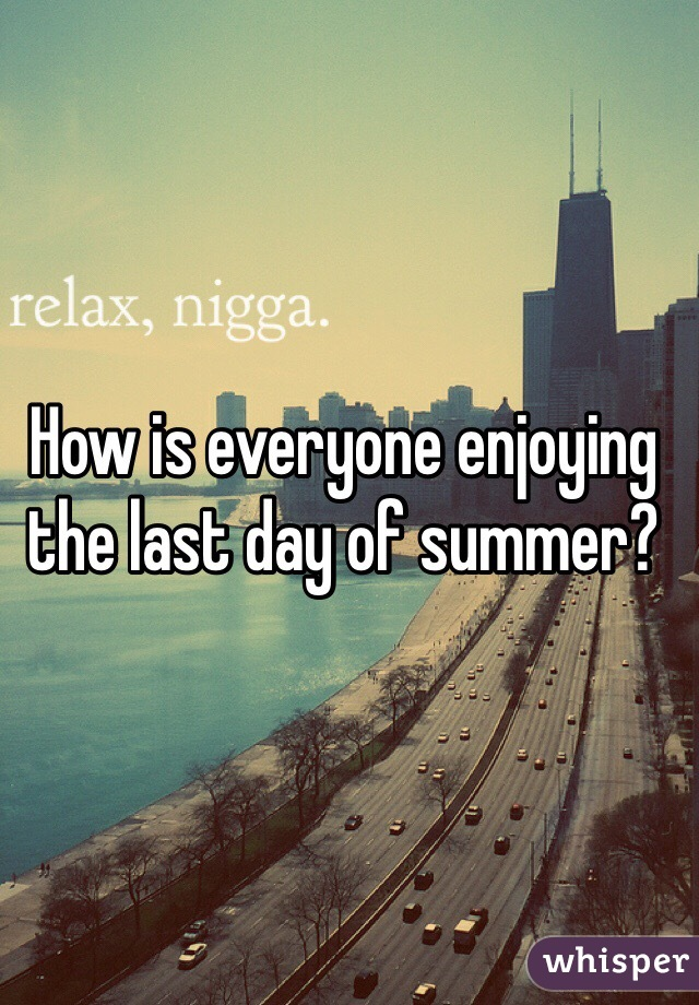 How is everyone enjoying the last day of summer?