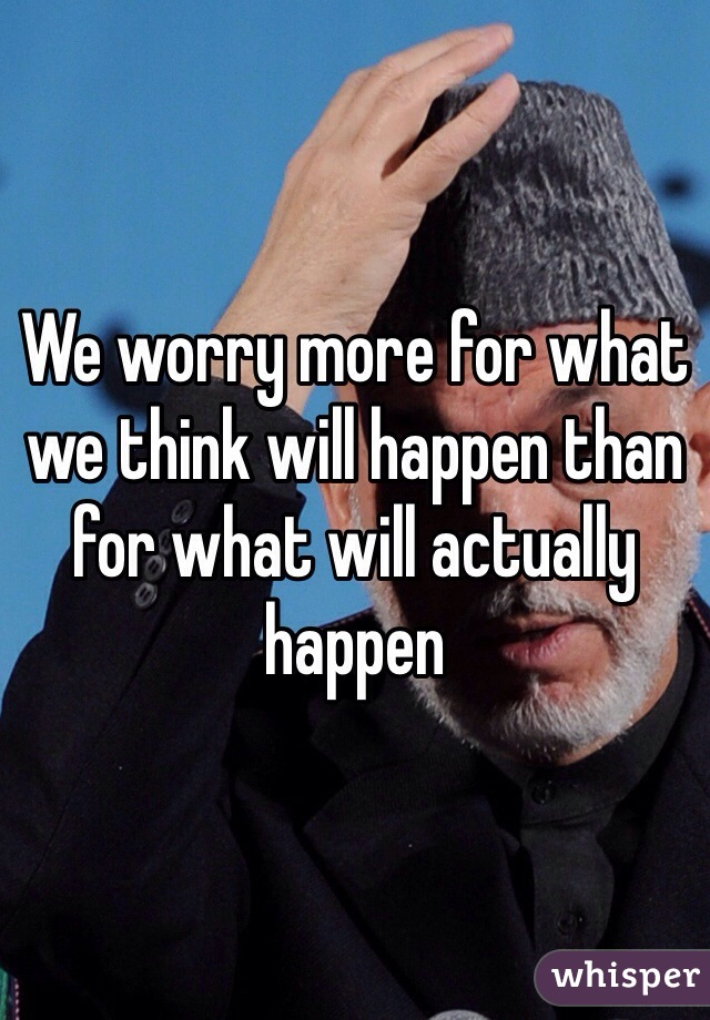 We worry more for what we think will happen than for what will actually happen