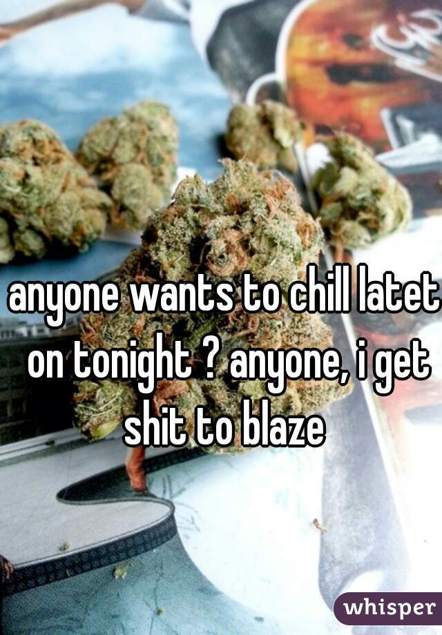 anyone wants to chill latet on tonight ? anyone, i get shit to blaze