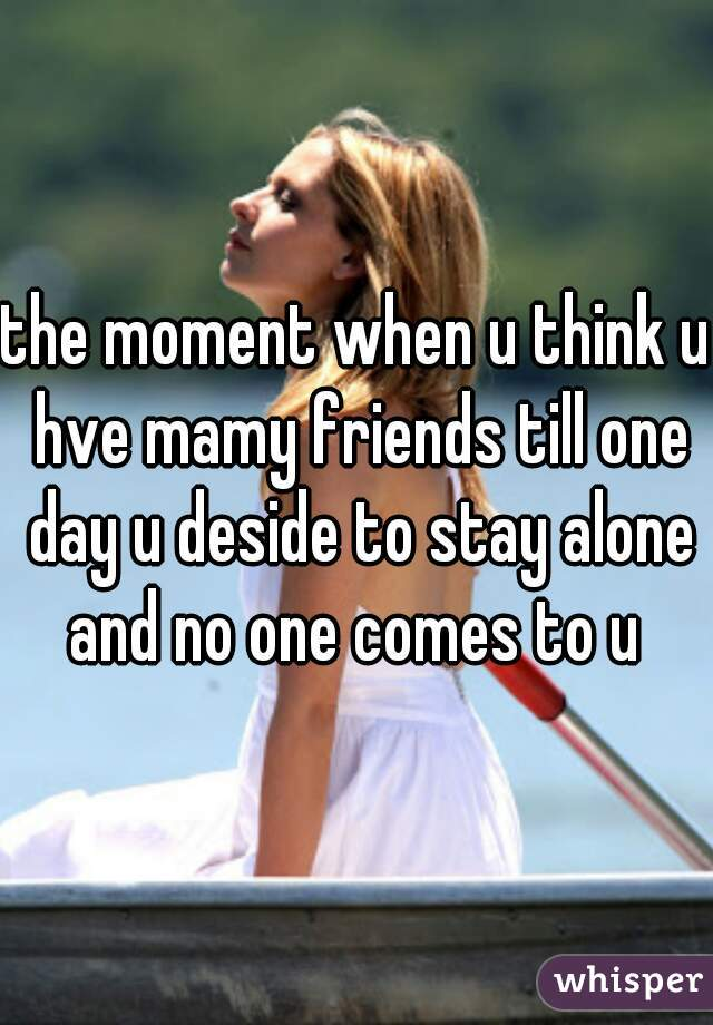 the moment when u think u hve mamy friends till one day u deside to stay alone and no one comes to u
