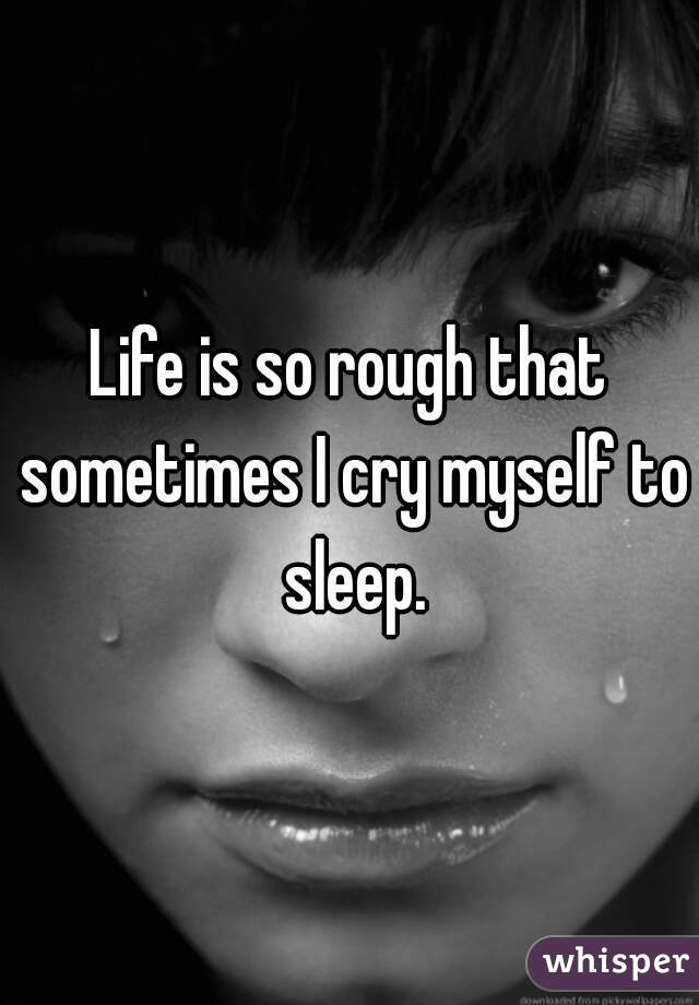 Life is so rough that sometimes I cry myself to sleep.