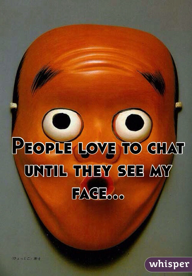 People love to chat until they see my face...