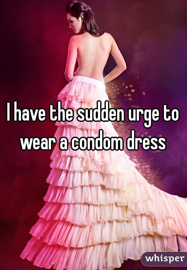 I have the sudden urge to wear a condom dress