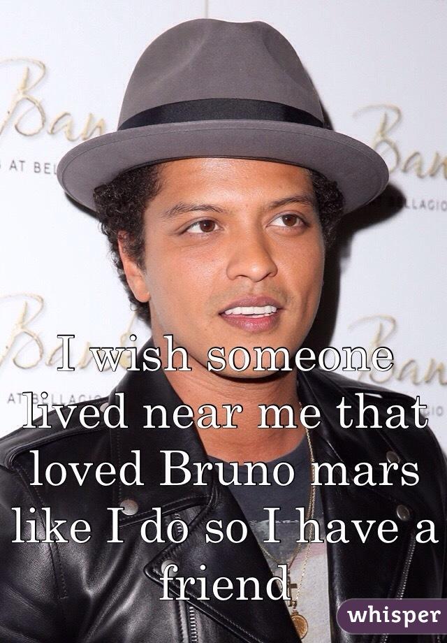 I wish someone lived near me that loved Bruno mars like I do so I have a friend