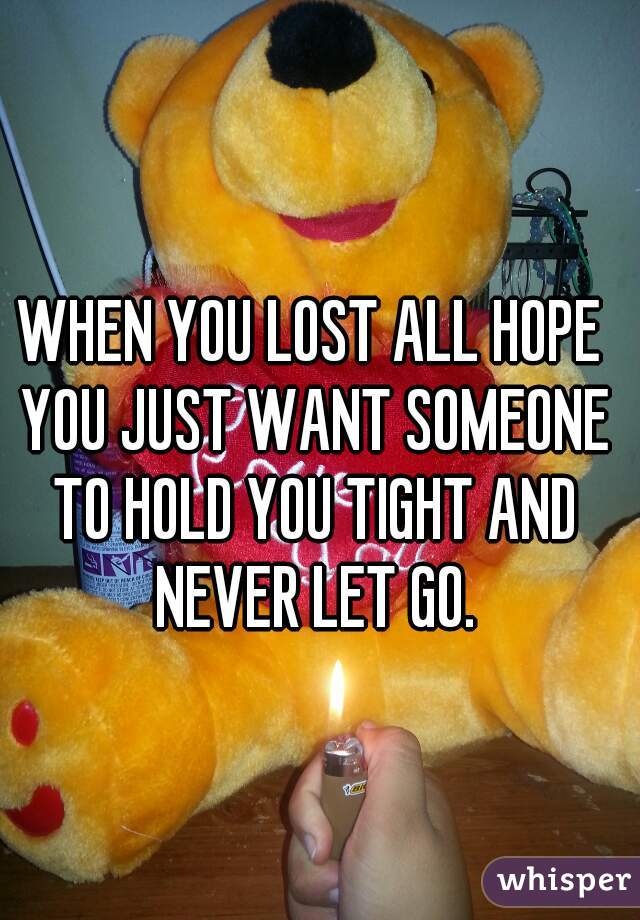 WHEN YOU LOST ALL HOPE YOU JUST WANT SOMEONE TO HOLD YOU TIGHT AND NEVER LET GO.