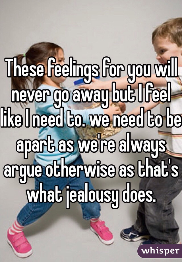 These feelings for you will never go away but I feel like I need to. we need to be apart as we're always argue otherwise as that's what jealousy does.
