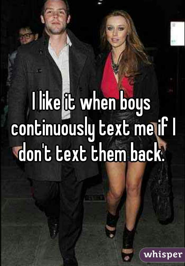 I like it when boys continuously text me if I don't text them back.