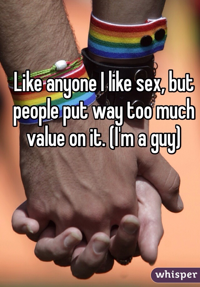 Like anyone I like sex, but people put way too much value on it. (I'm a guy)