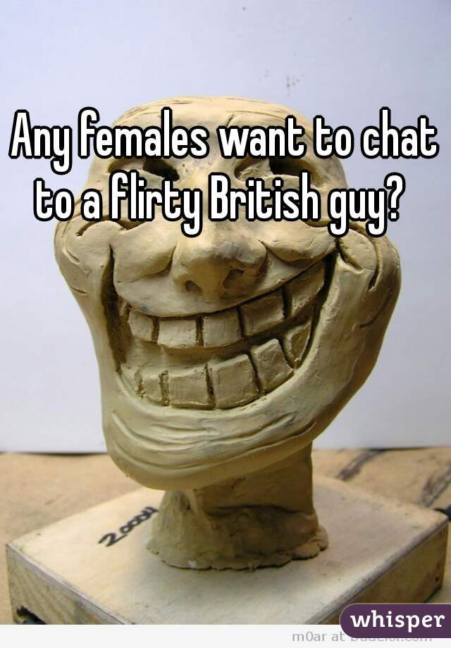 Any females want to chat to a flirty British guy?
