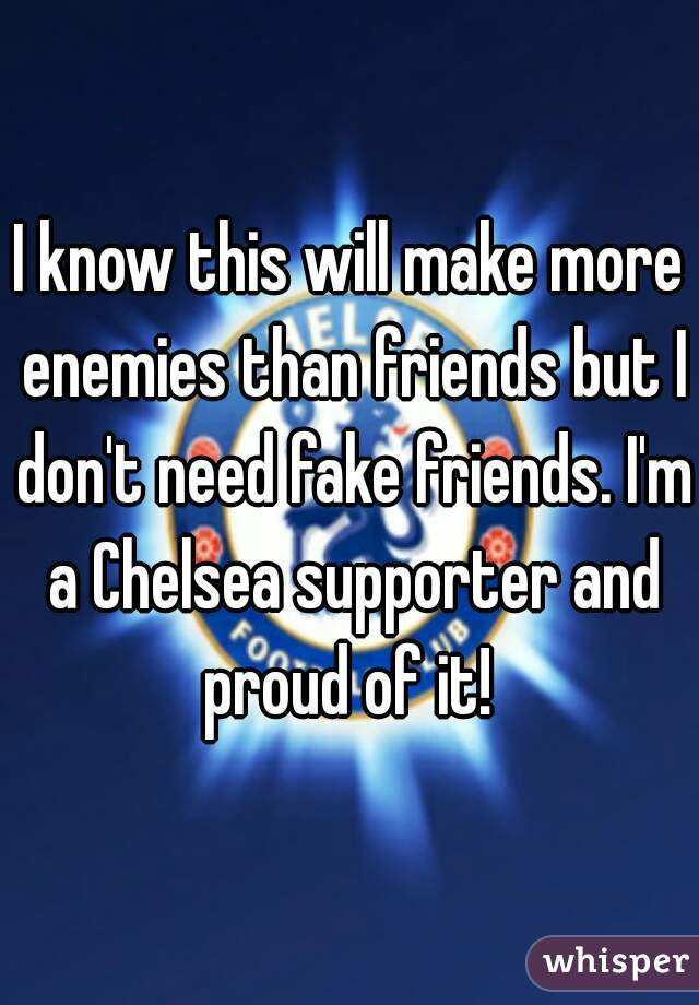 I know this will make more enemies than friends but I don't need fake friends. I'm a Chelsea supporter and proud of it!