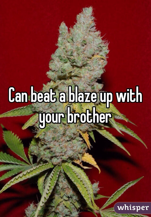 Can beat a blaze up with your brother