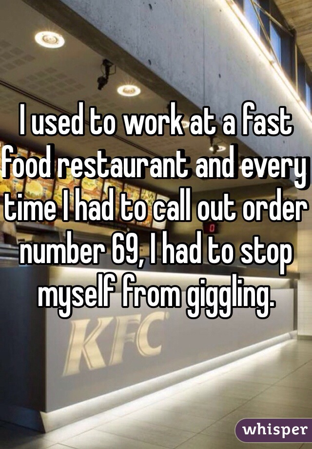 I used to work at a fast food restaurant and every time I had to call out order number 69, I had to stop myself from giggling.