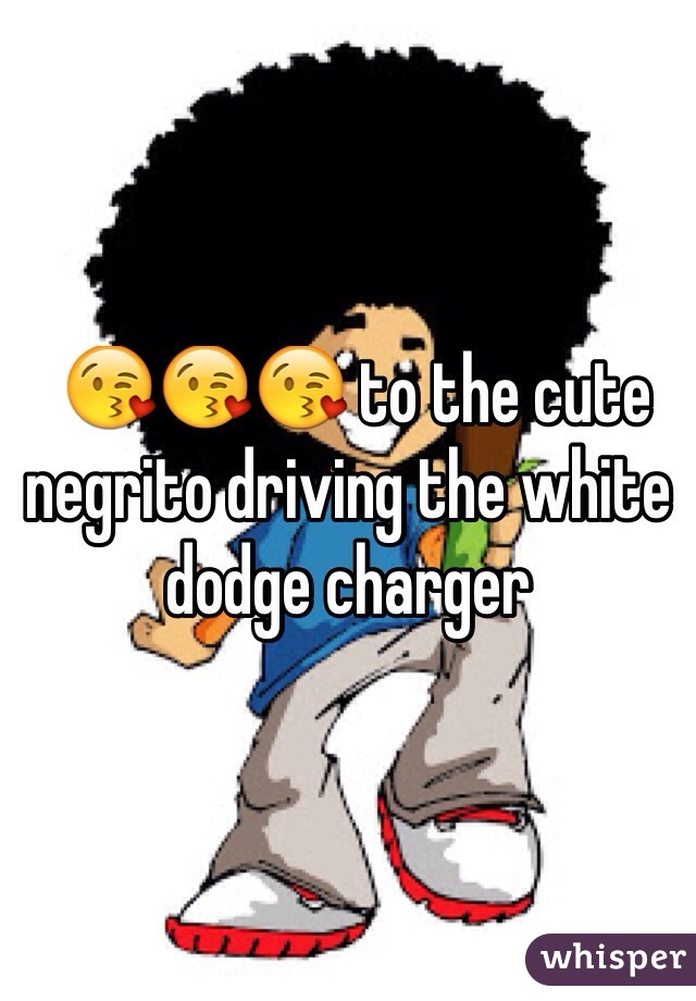 😘😘😘 to the cute negrito driving the white dodge charger