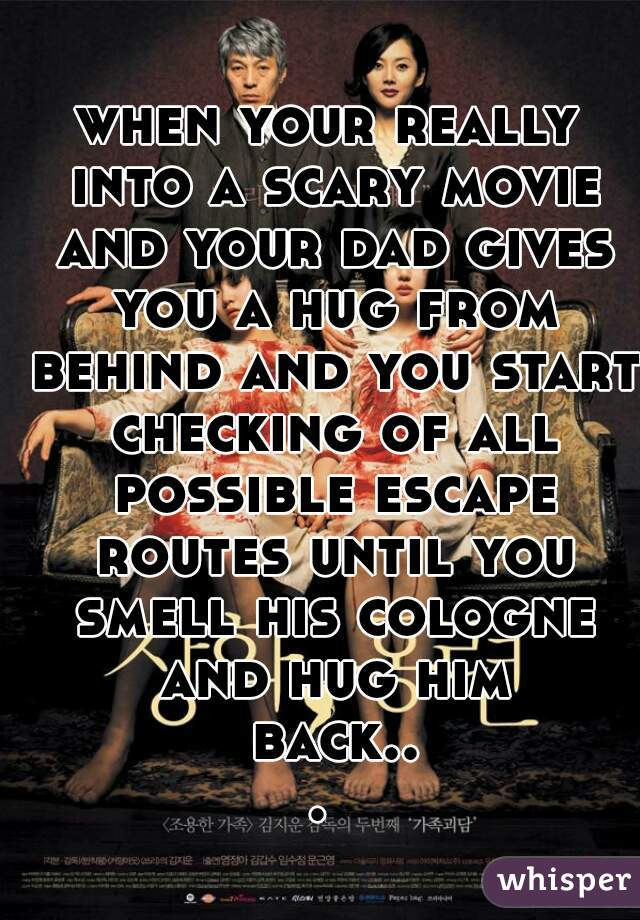 when your really into a scary movie and your dad gives you a hug from behind and you start checking of all possible escape routes until you smell his cologne and hug him back...