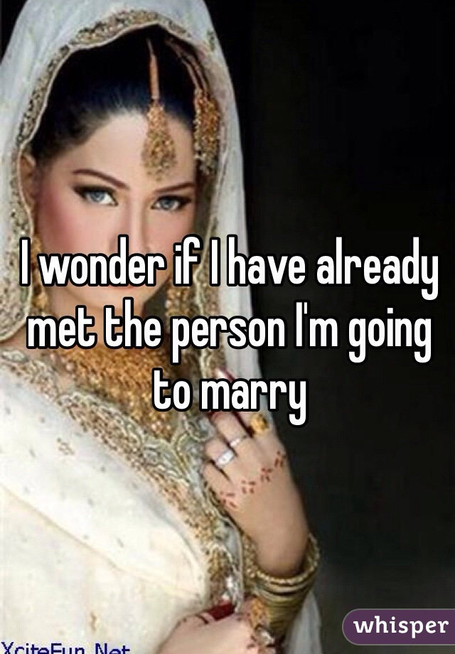 I wonder if I have already met the person I'm going to marry