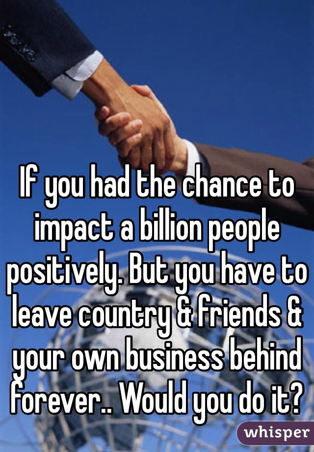 If you had the chance to impact a billion people positively. But you have to leave country & friends & your own business behind forever.. Would you do it?