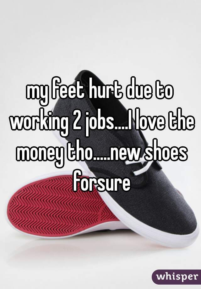 my feet hurt due to working 2 jobs....I love the money tho.....new shoes forsure