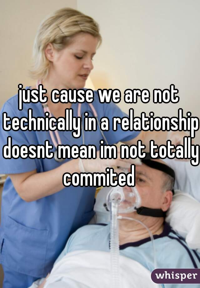 just cause we are not technically in a relationship doesnt mean im not totally commited