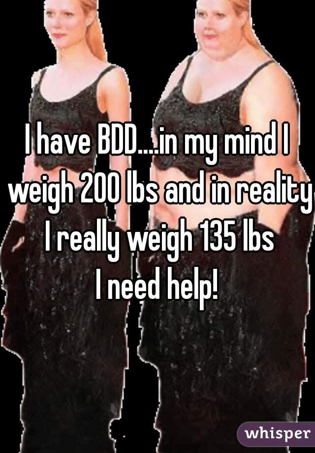 I have BDD....in my mind I weigh 200 lbs and in reality I really weigh 135 lbs I need help!