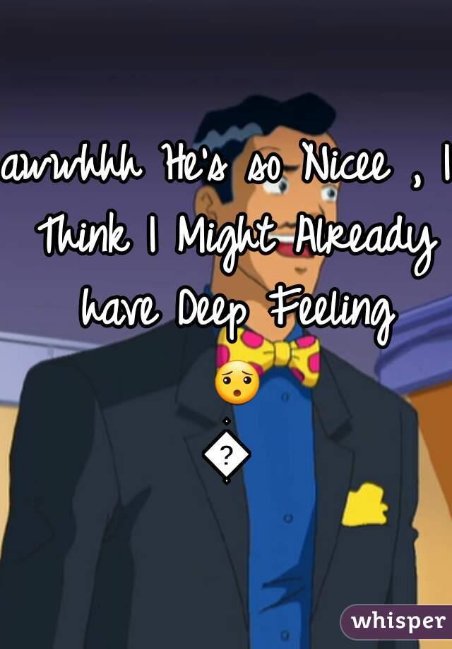 awwhhh He's so Nicee , I Think I Might Already have Deep Feeling 😯😆