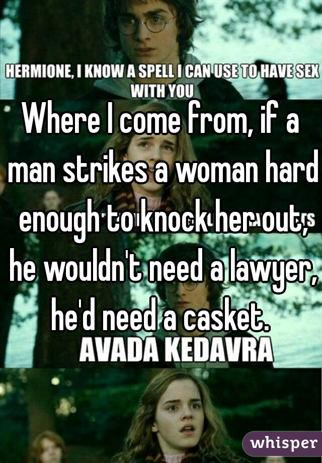 Where I come from, if a man strikes a woman hard enough to knock her out, he wouldn't need a lawyer, he'd need a casket.