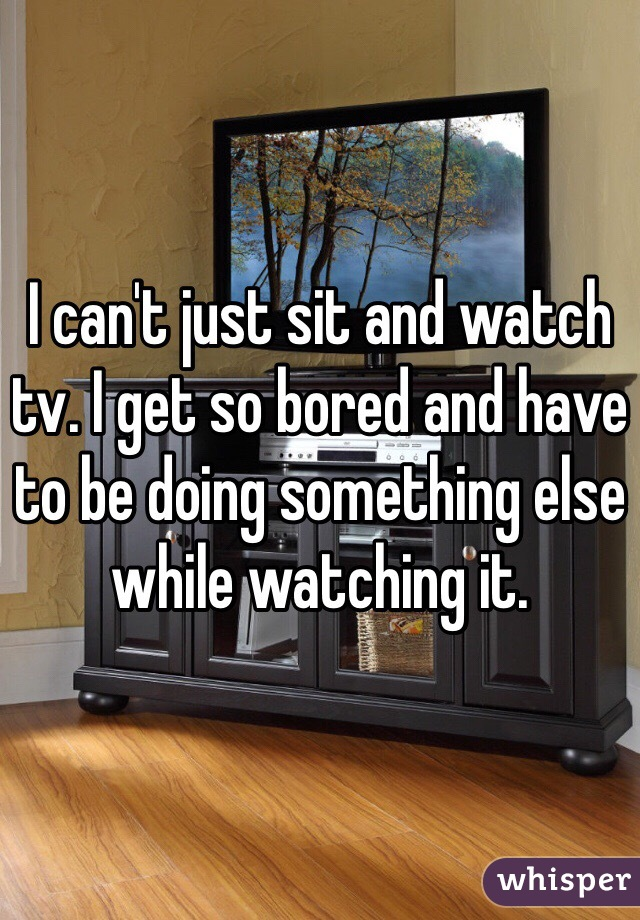 I can't just sit and watch tv. I get so bored and have to be doing something else while watching it.