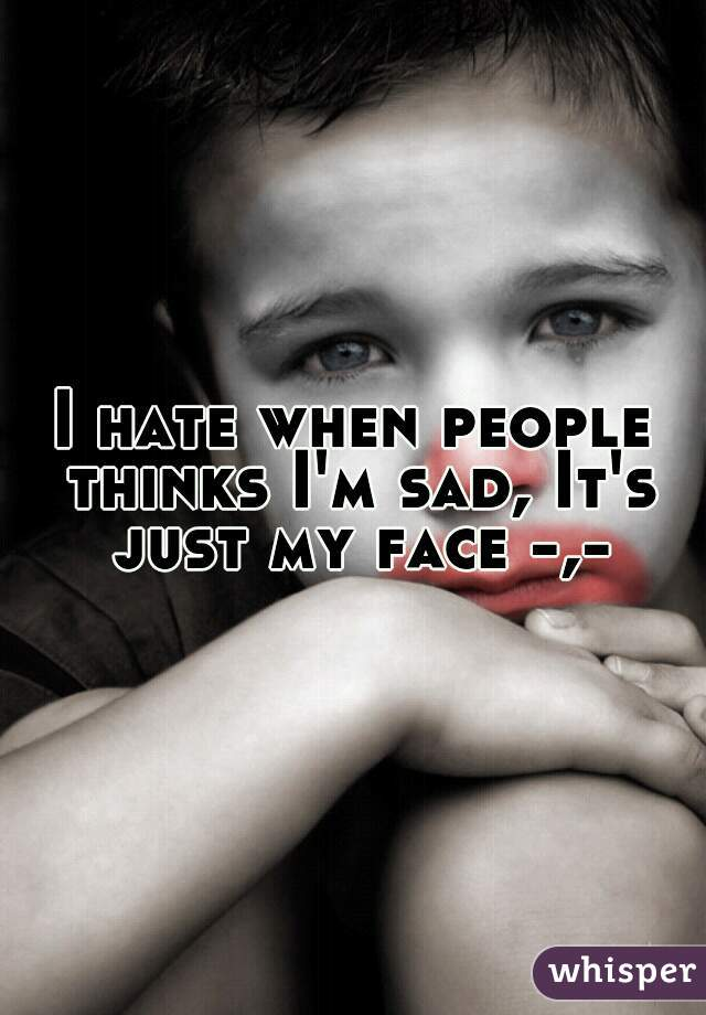 I hate when people thinks I'm sad, It's just my face -,-