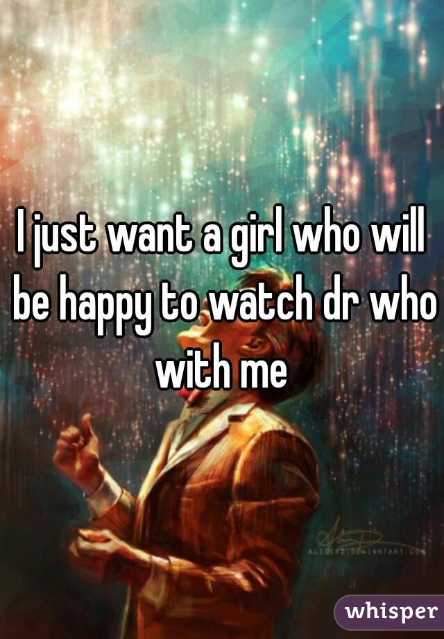 I just want a girl who will be happy to watch dr who with me