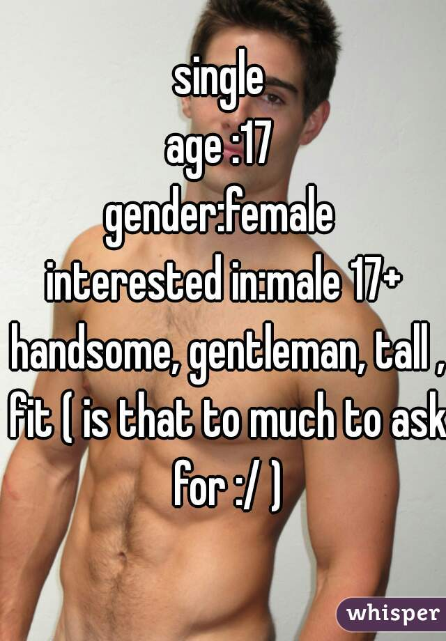 single  age :17  gender:female  interested in:male 17+ handsome, gentleman, tall , fit ( is that to much to ask for :/ )