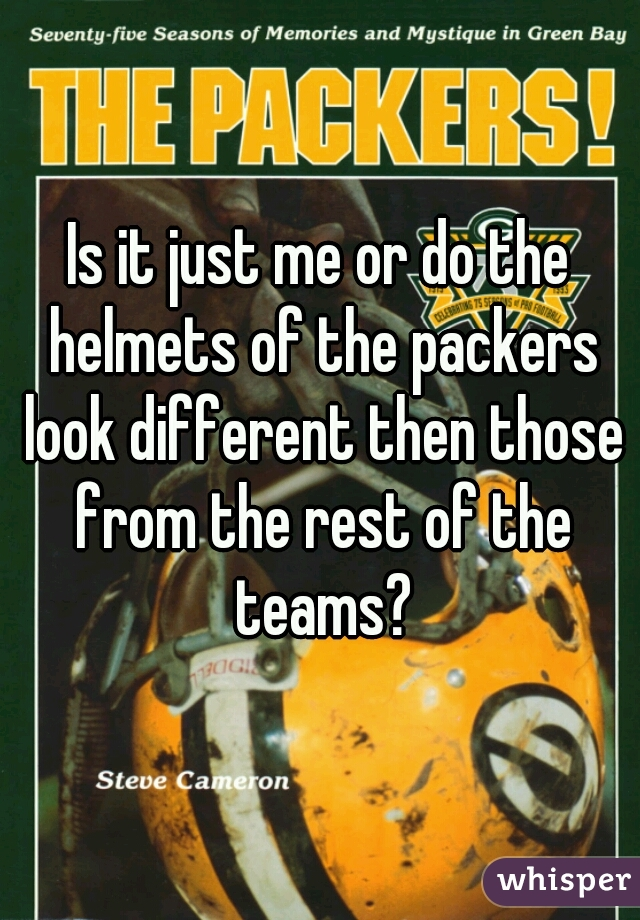 Is it just me or do the helmets of the packers look different then those from the rest of the teams?
