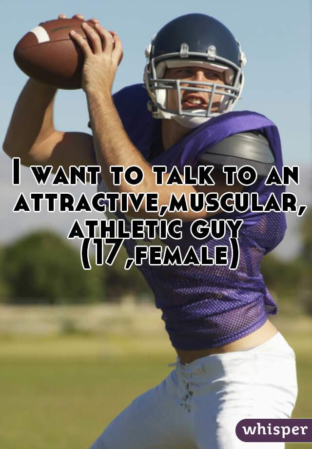 I want to talk to an attractive,muscular,athletic guy (17,female)