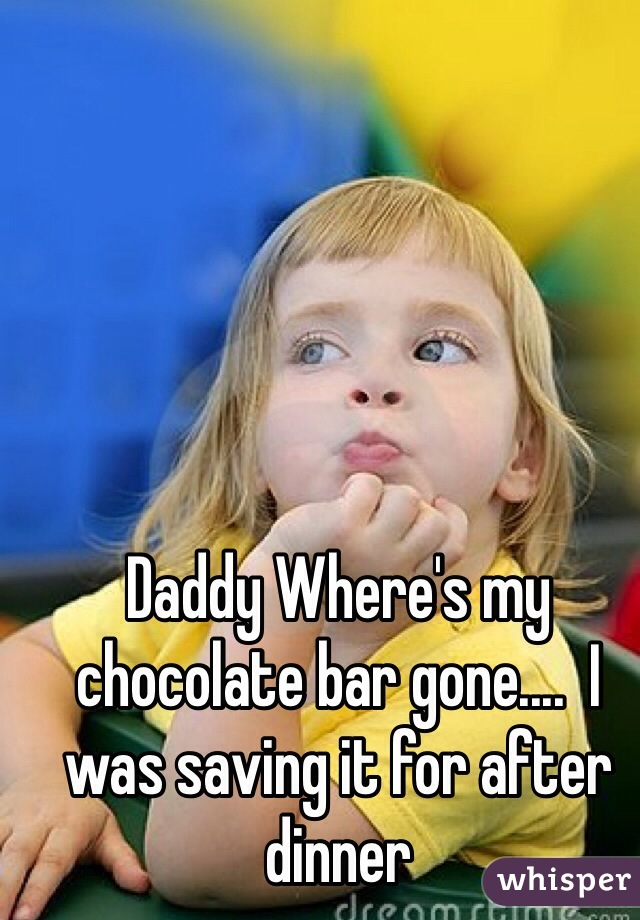 Daddy Where's my chocolate bar gone....  I was saving it for after dinner