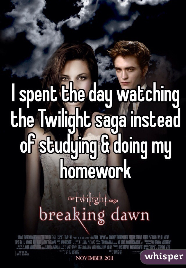 I spent the day watching the Twilight saga instead of studying & doing my homework