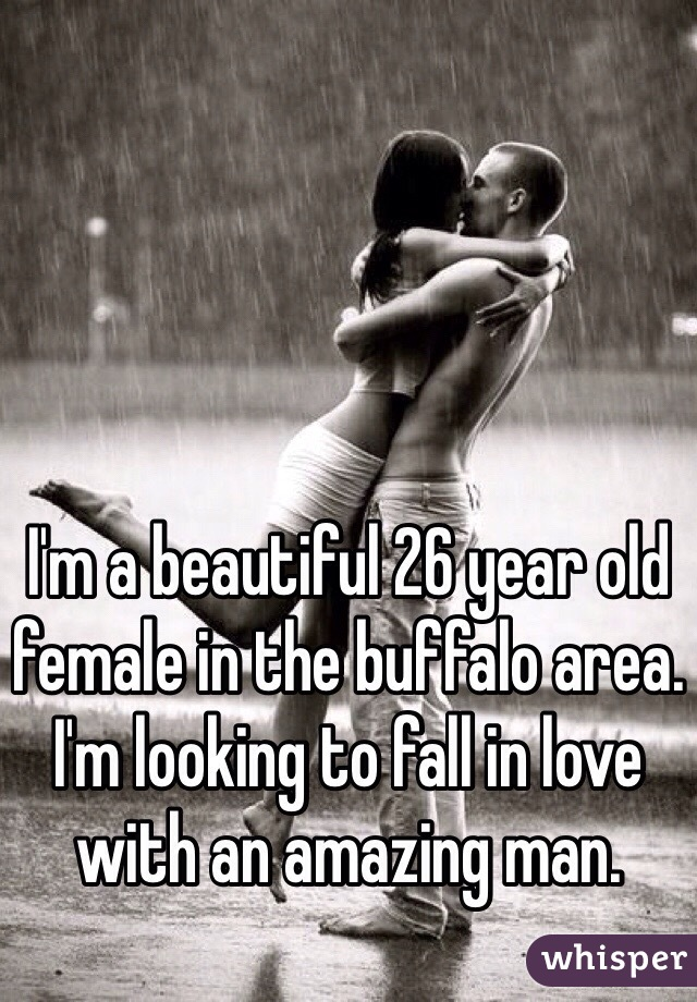 I'm a beautiful 26 year old female in the buffalo area. I'm looking to fall in love with an amazing man.