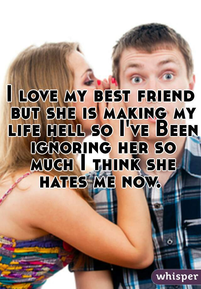 I love my best friend but she is making my life hell so I've Been ignoring her so much I think she hates me now.