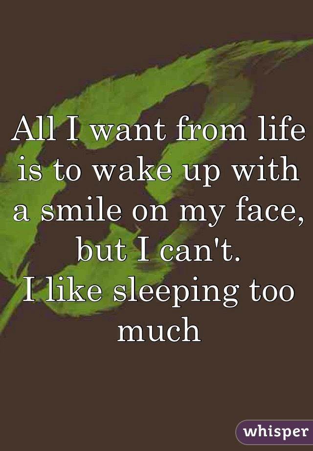 All I want from life is to wake up with a smile on my face, but I can't. I like sleeping too much