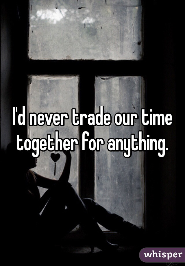 I'd never trade our time together for anything.