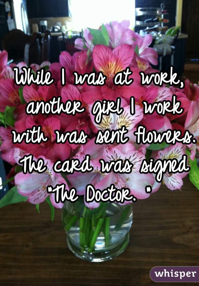 "While I was at work, another girl I work with was sent flowers. The card was signed ""The Doctor. """