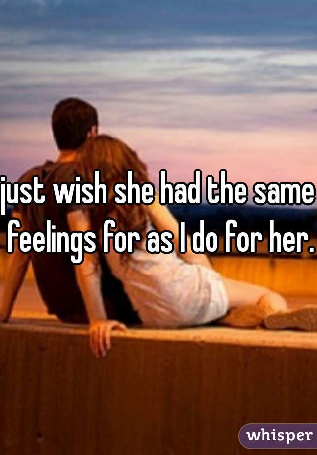 just wish she had the same feelings for as I do for her.