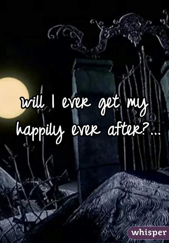 will I ever get my happily ever after?...