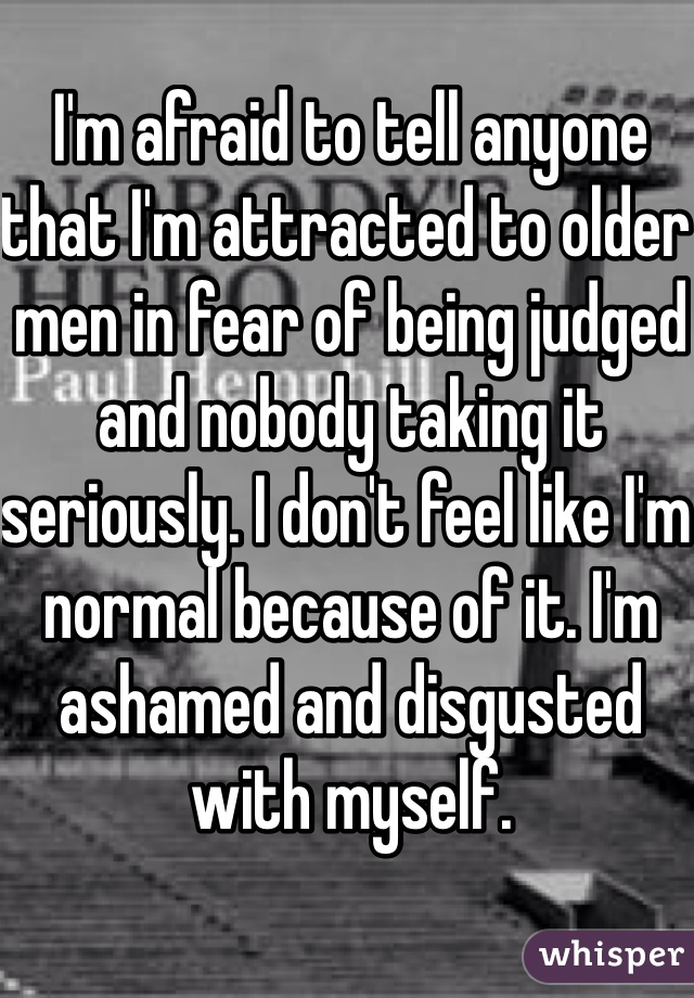 I'm afraid to tell anyone that I'm attracted to older men in fear of being judged and nobody taking it seriously. I don't feel like I'm normal because of it. I'm ashamed and disgusted with myself.