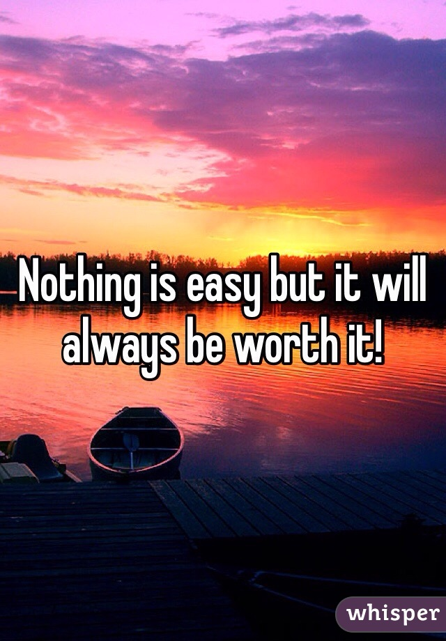 Nothing is easy but it will always be worth it!