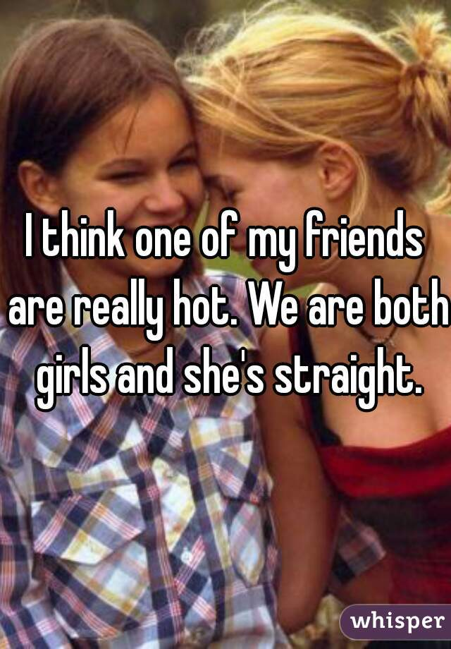 I think one of my friends are really hot. We are both girls and she's straight.