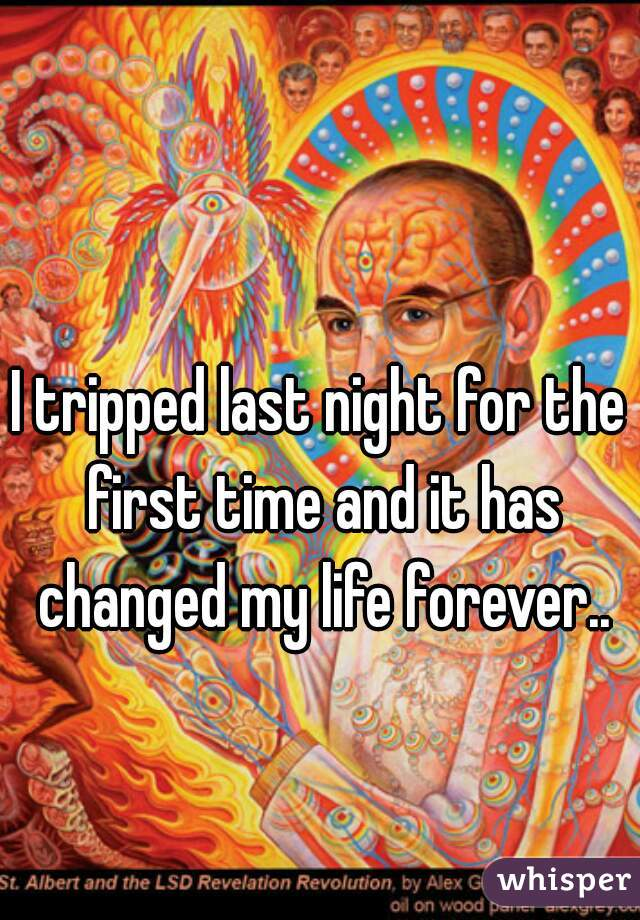 I tripped last night for the first time and it has changed my life forever..