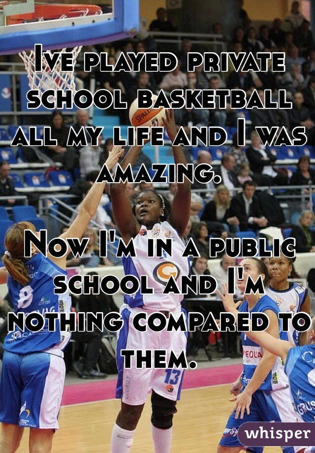 Ive played private school basketball all my life and I was amazing.   Now I'm in a public school and I'm nothing compared to them.